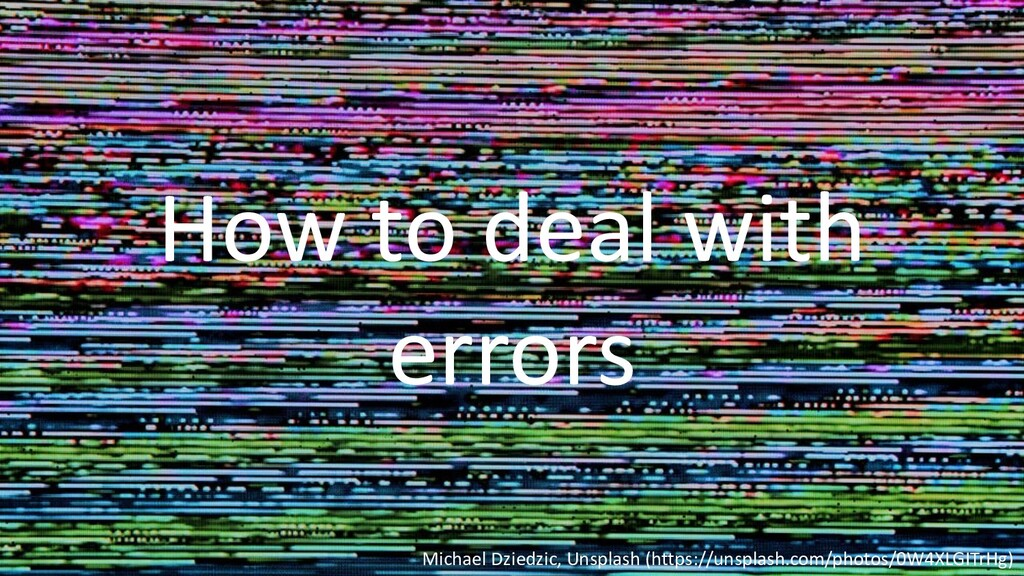 How to deal with errors Michael Dziedzic, Unspl...