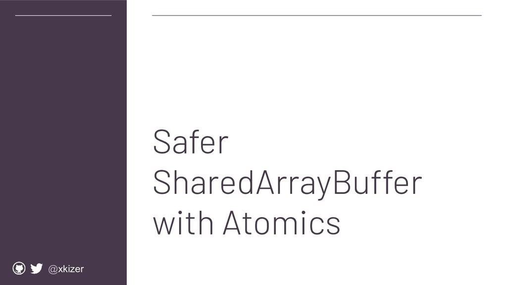 @xkizer Safer SharedArrayBuffer with Atomics