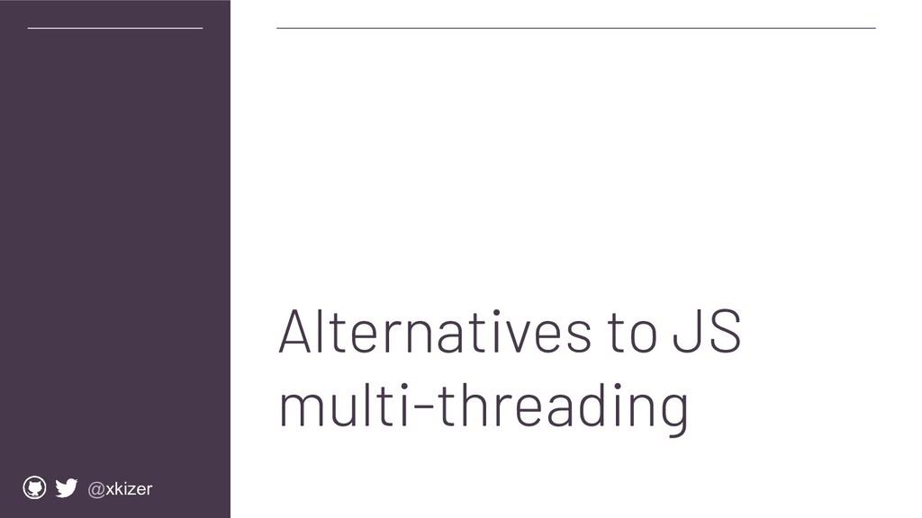 @xkizer Alternatives to JS multi-threading
