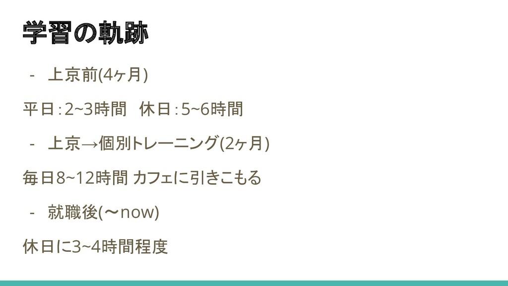 学習の軌跡 - 上京前(4ヶ月) 平日:2~3時間 休日:5~6時間 - 上京→個別トレーニン...