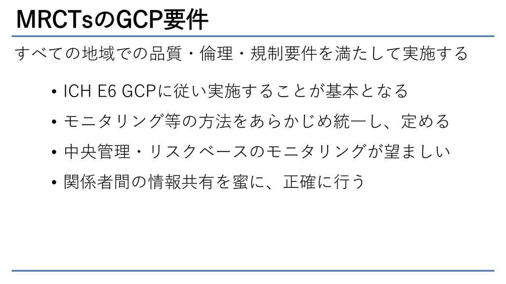 MRCTsのGCP要件 すべての地域での品質・倫理・規制要件を満たして実施する • ICH E...