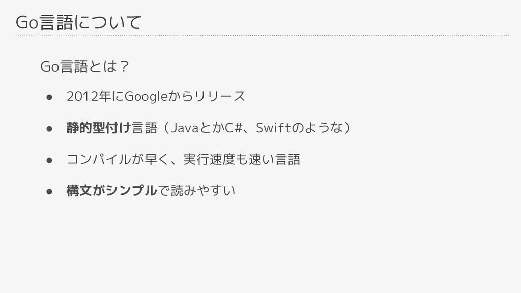 Go言語について Go言語とは? ● 2012年にGoogleからリリース ● 静的型付け言語...