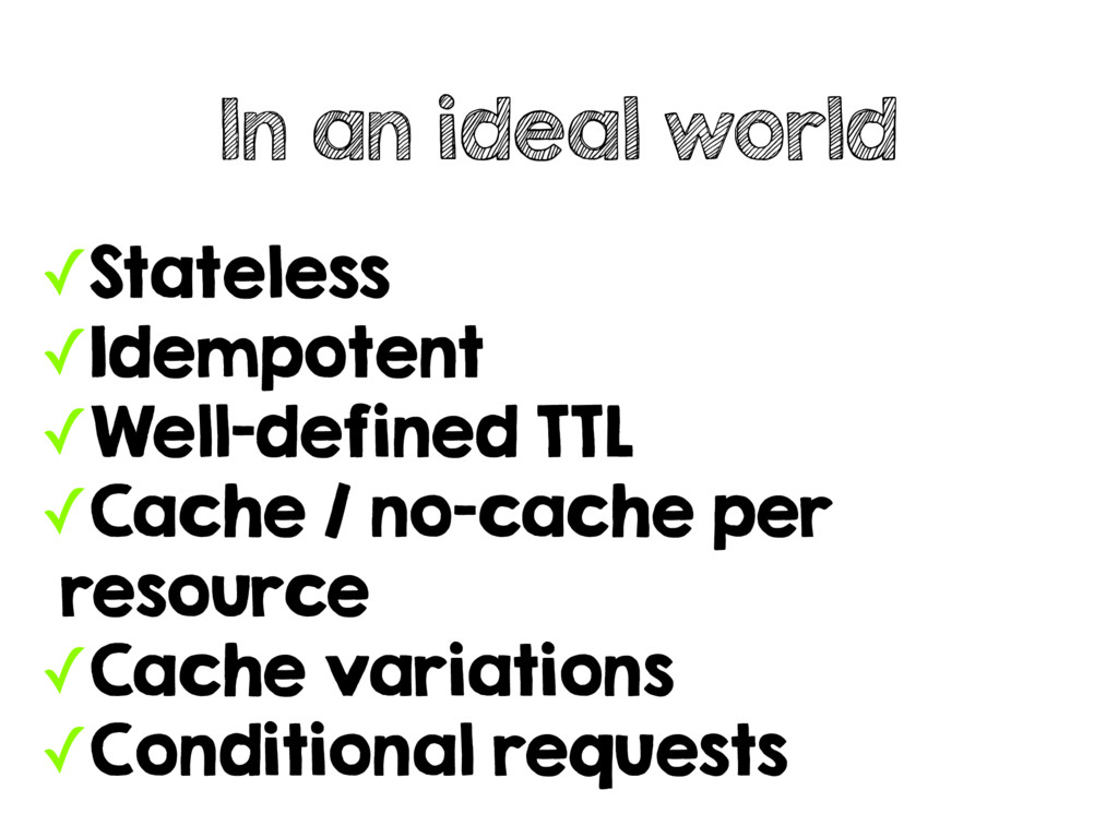 ✓Stateless ✓Idempotent ✓Well-defined TTL ✓Cache...