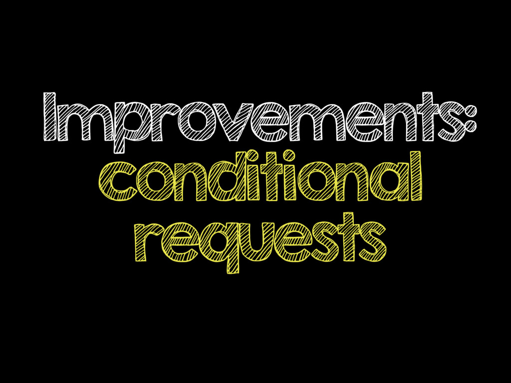 Improvements: conditional requests