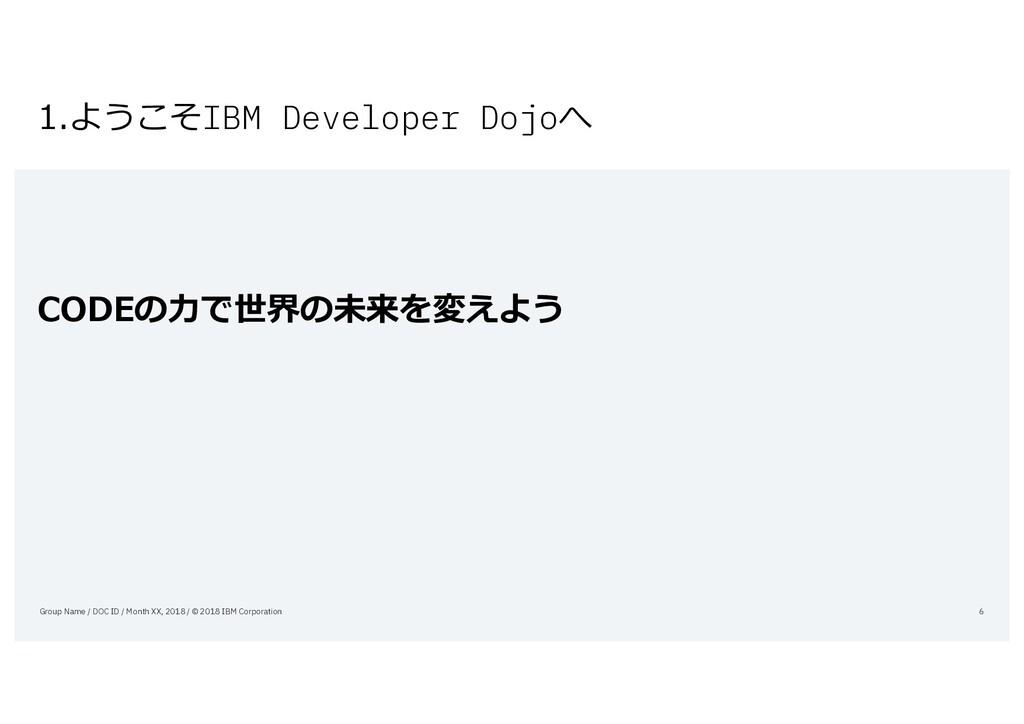 1.ようこそIBM Developer Dojoへ CODEの⼒で世界の未来を変えよう Gro...