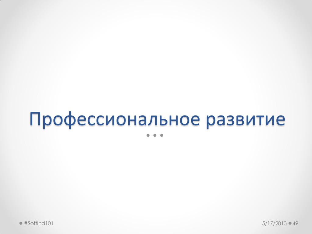 Профессиональное развитие 5/17/2013 #SoftInd101...