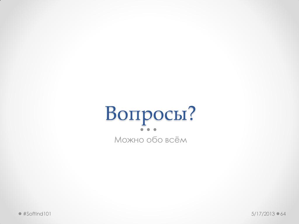 Вопросы? Можно обо всём 5/17/2013 #SoftInd101 64