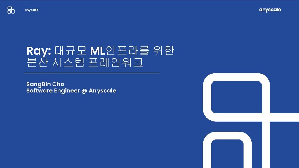Anyscale Ray: 대규모 ML인프라를 위한 분산 시스템 프레임워크 SangBi...