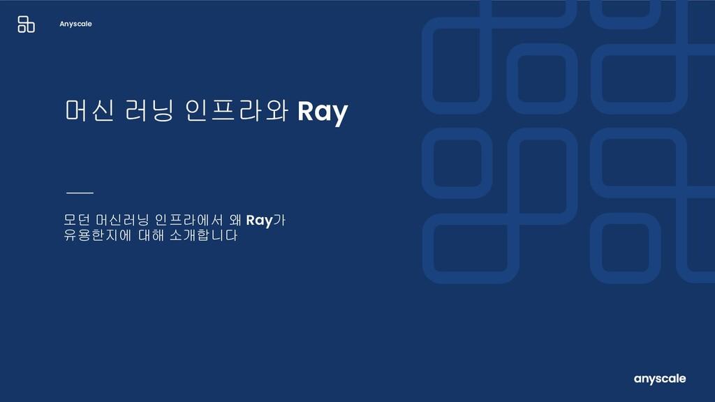 Anyscale 모던 머신러닝 인프라에서 왜 Ray가 유용한지에 대해 소개합니다 머신...