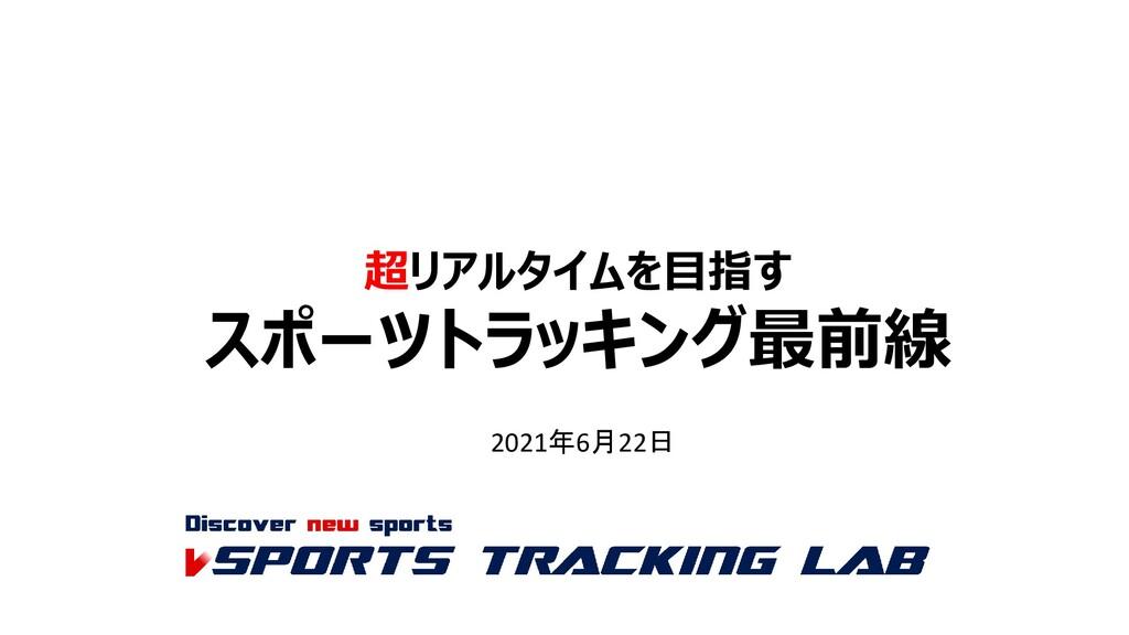 超リアルタイムを目指す スポーツトラッキング最前線 2021年6月22日