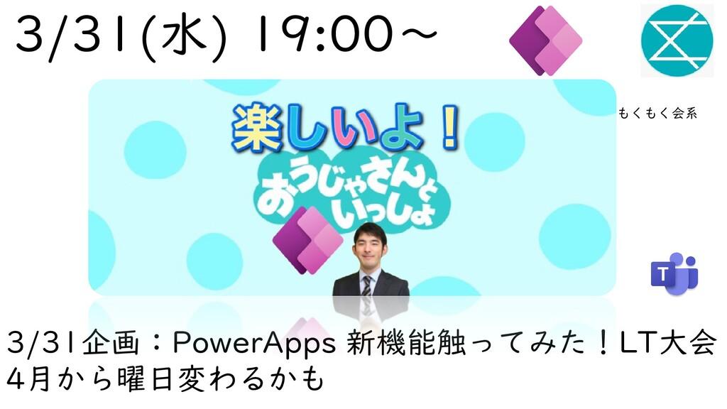 3/31企画:PowerApps 新機能触ってみた!LT大会 4月から曜日変わるかも 3/31...
