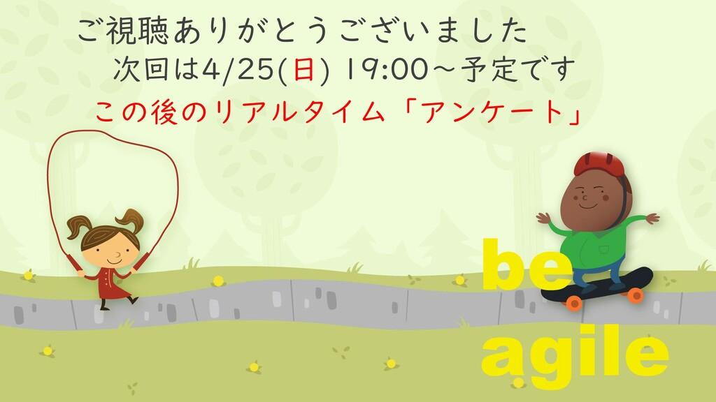 ご視聴ありがとうございました 次回は4/25(日) 19:00~予定です be agile こ...