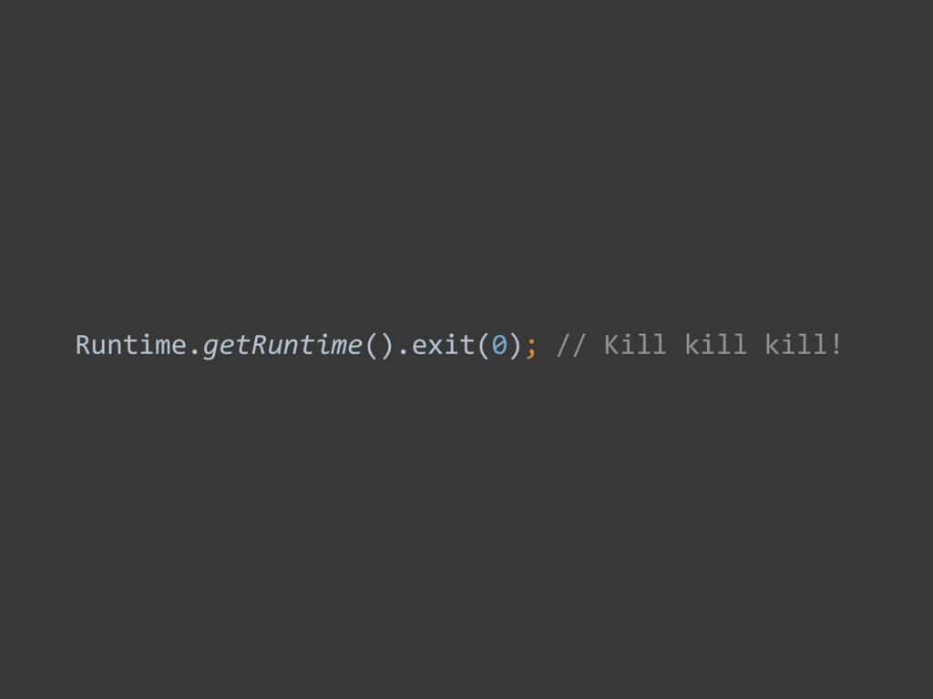 Runtime.getRuntime().exit(0); // Kill ...