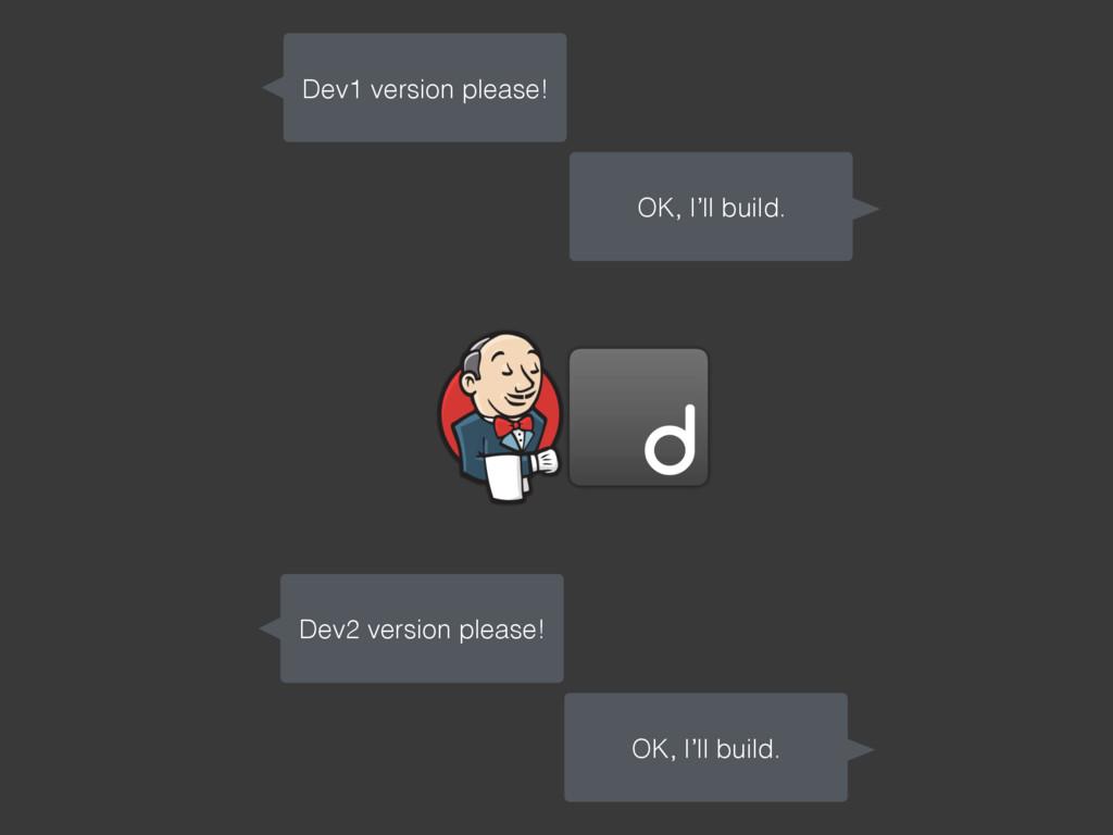 Dev1 version please! OK, I'll build. Dev2 versi...