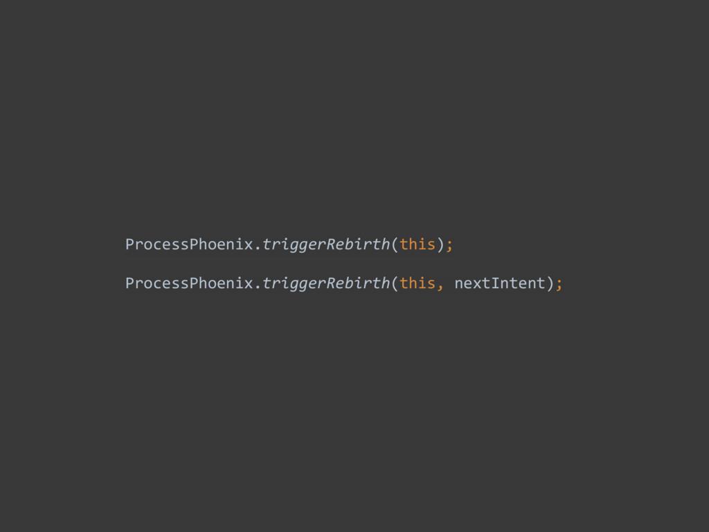 ProcessPhoenix.triggerRebirth(this);  Proces...