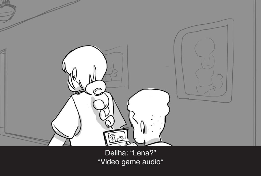 "Deliha: ""Lena?"" *Video game audio*"