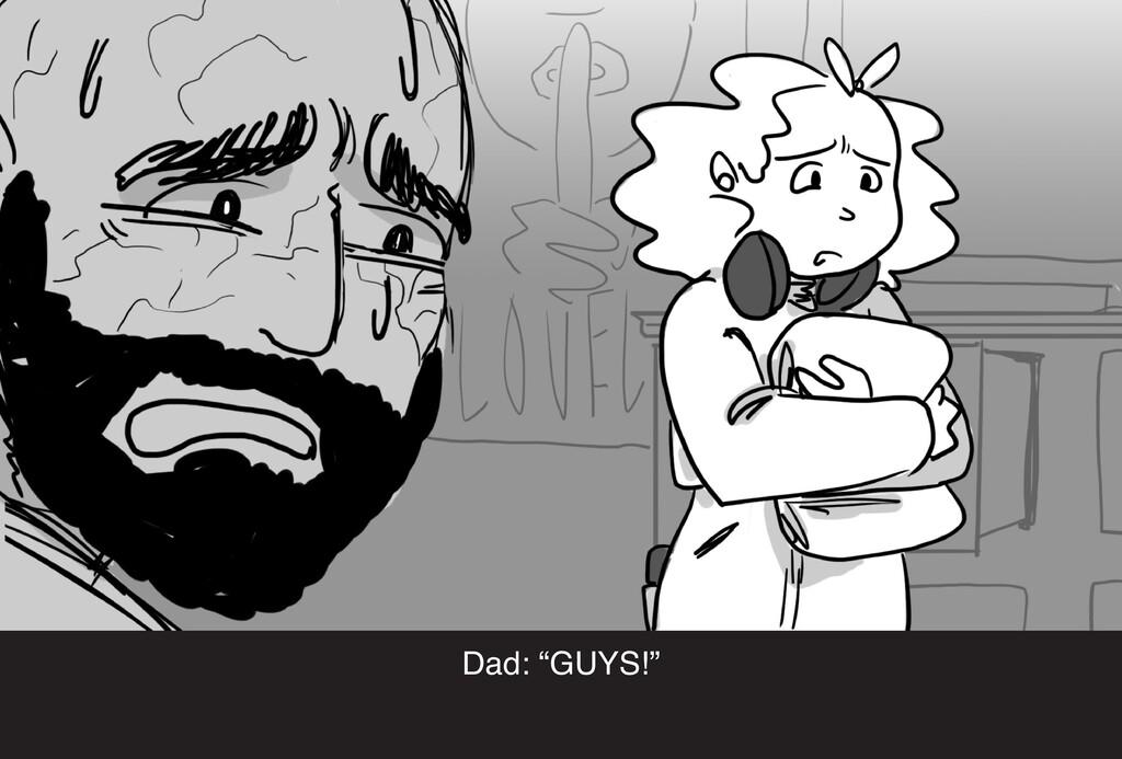 "Dad: ""GUYS!"""