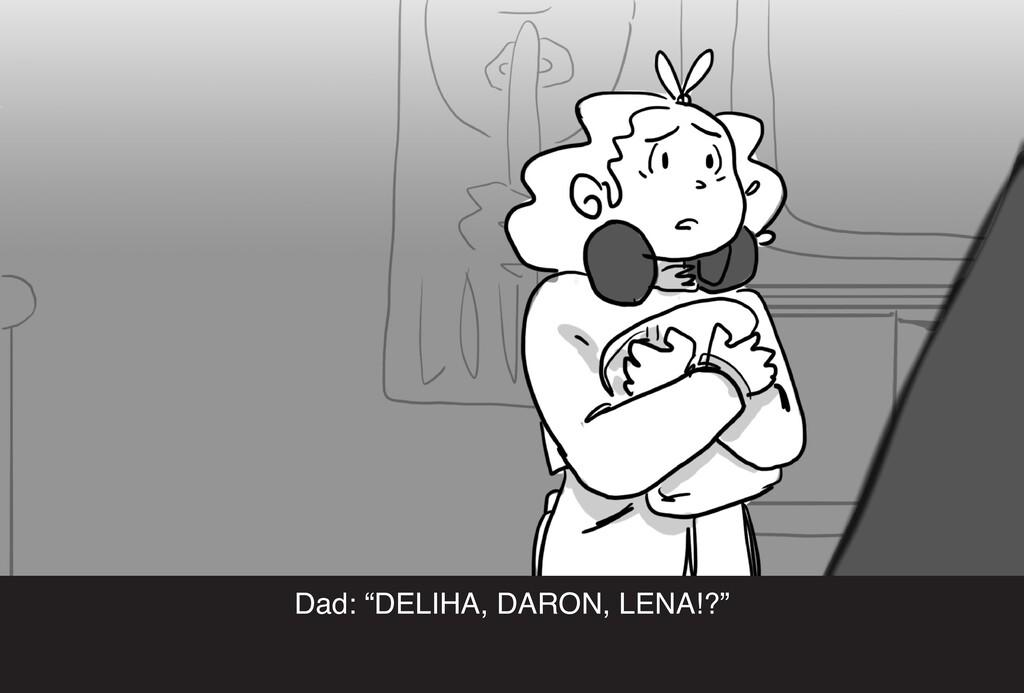 """Dad: """"DELIHA, DARON, LENA!?"""""""