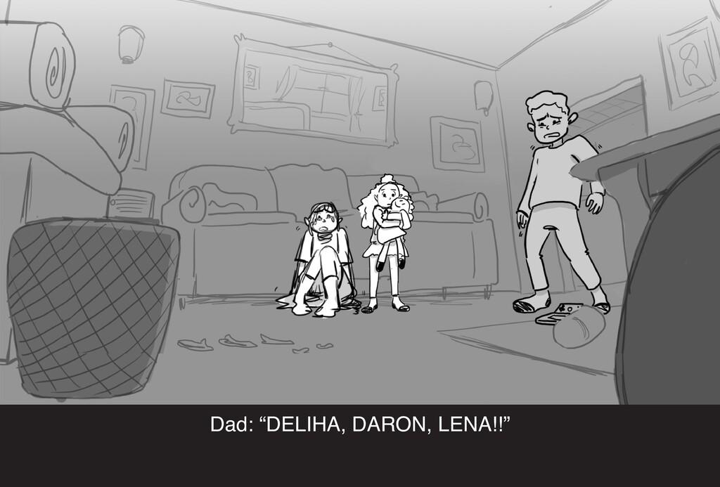 """Dad: """"DELIHA, DARON, LENA!!"""""""