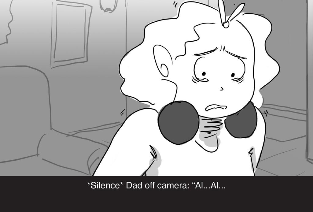"""*Silence* Dad off camera: """"Al...Al..."""