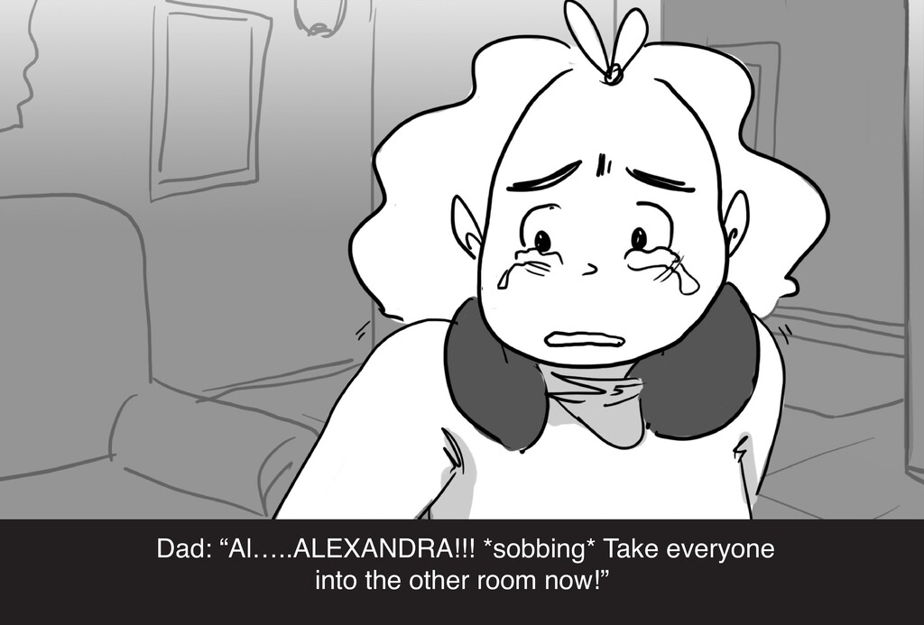 "Dad: ""Al…..ALEXANDRA!!! *sobbing* Take everyone..."