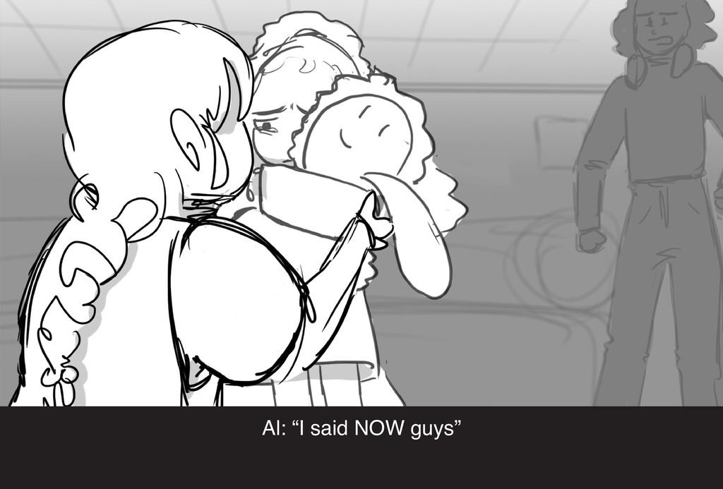"Al: ""I said NOW guys"""