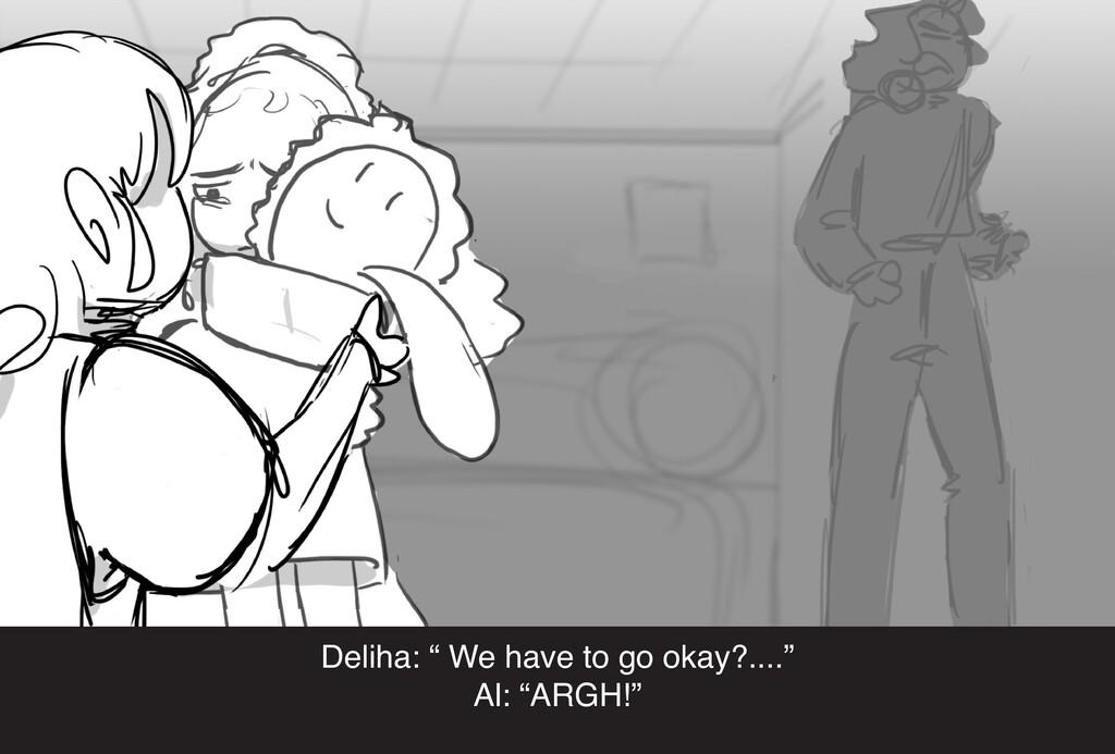 """Deliha: """" We have to go okay?...."""" Al: """"ARGH!"""""""