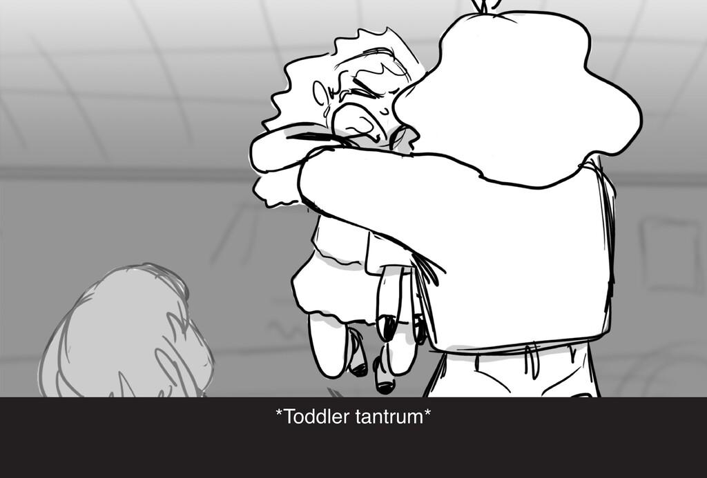 *Toddler tantrum*