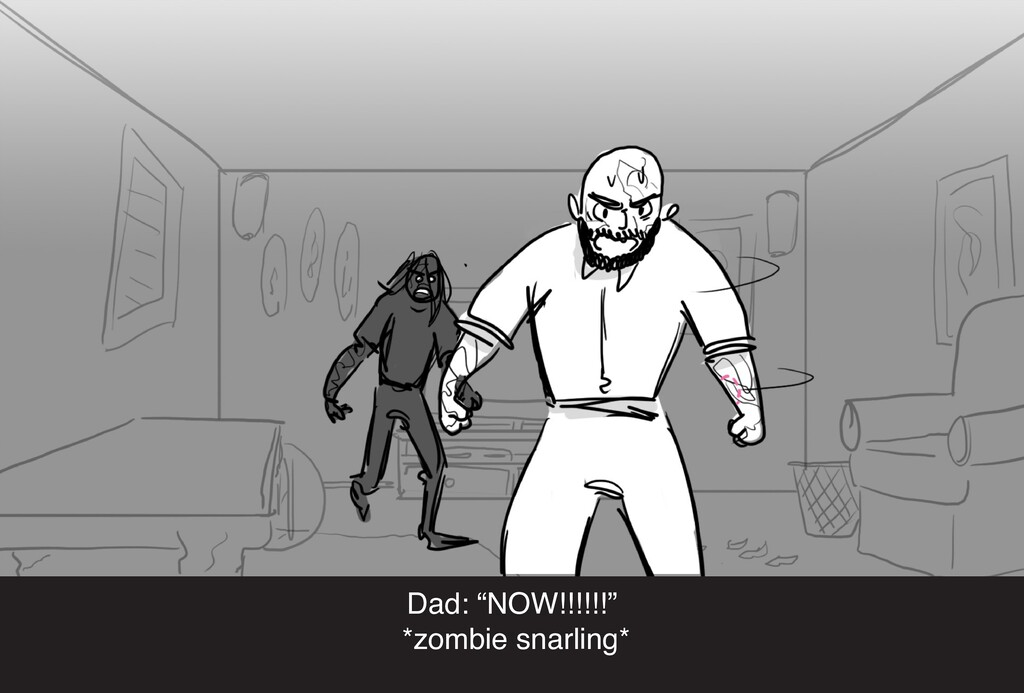 """Dad: """"NOW!!!!!!"""" *zombie snarling*"""