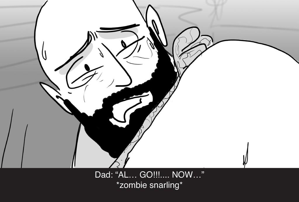 "Dad: ""AL… GO!!!.... NOW…"" *zombie snarling*"