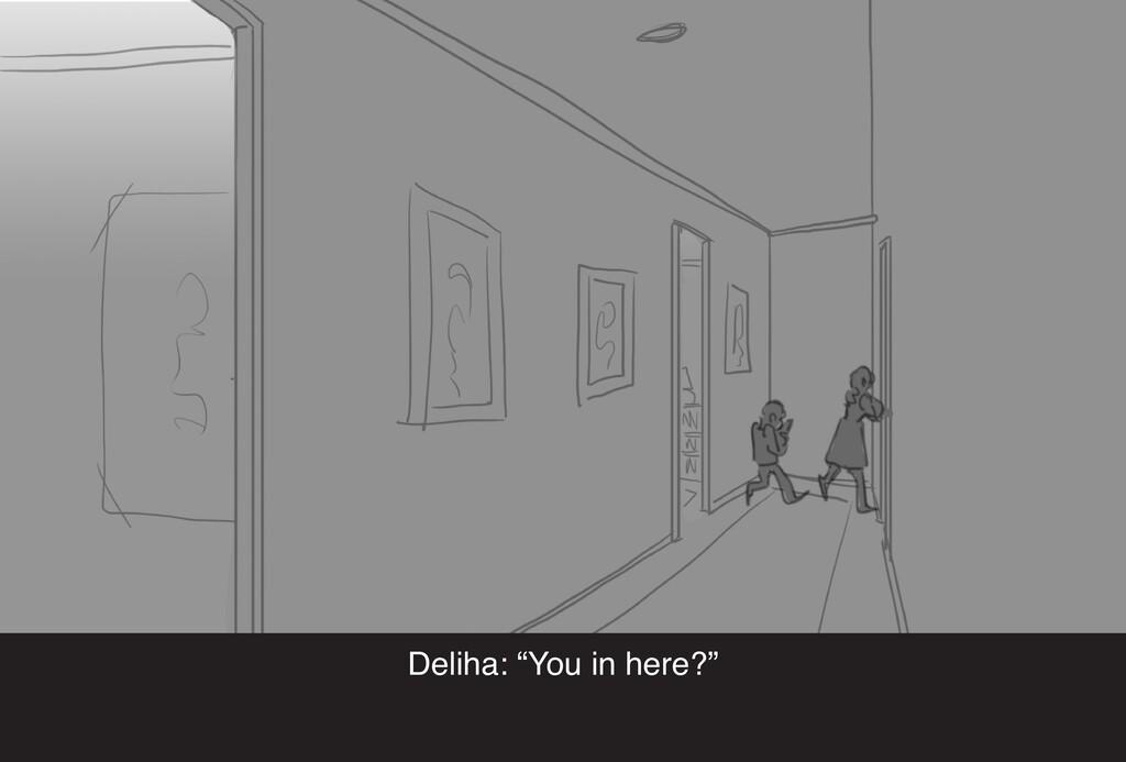 """Deliha: """"You in here?"""""""