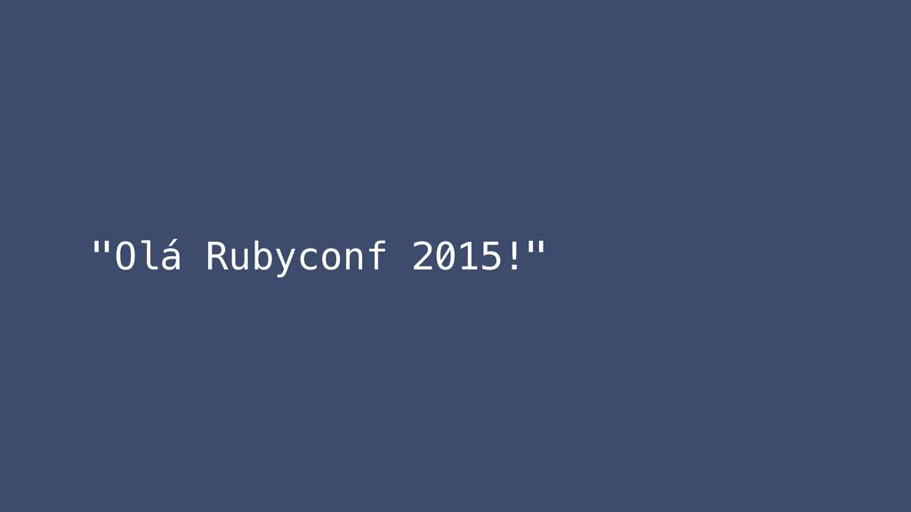 """""""Olá Rubyconf 2015!"""""""