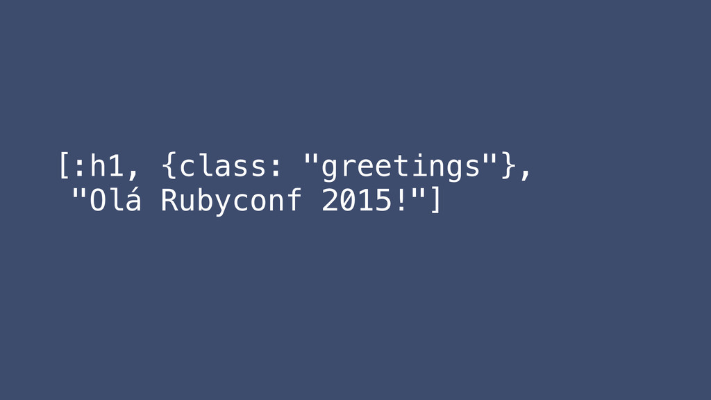 "[:h1, {class: ""greetings""}, ""Olá Rubyconf 2015!..."