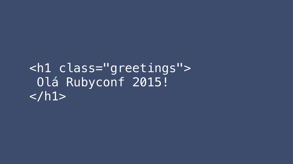 "<h1 class=""greetings""> Olá Rubyconf 2015! </h1>"