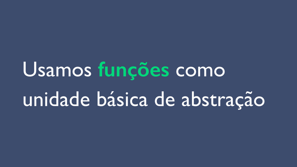 Usamos funções como  unidade básica de abstra...