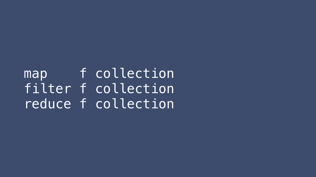 map f collection filter f collection reduce f c...
