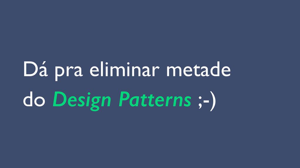 Dá pra eliminar metade  do Design Patterns ;-)