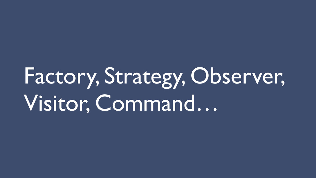 Factory, Strategy, Observer, Visitor, Command…