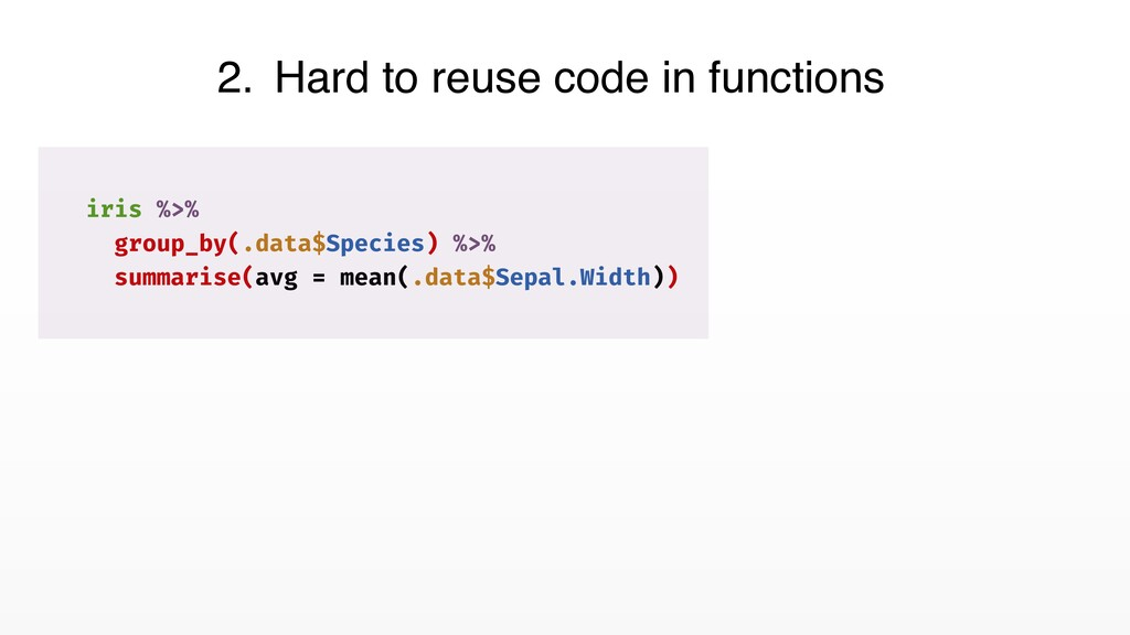 2. Hard to reuse code in functions iris %>% gro...