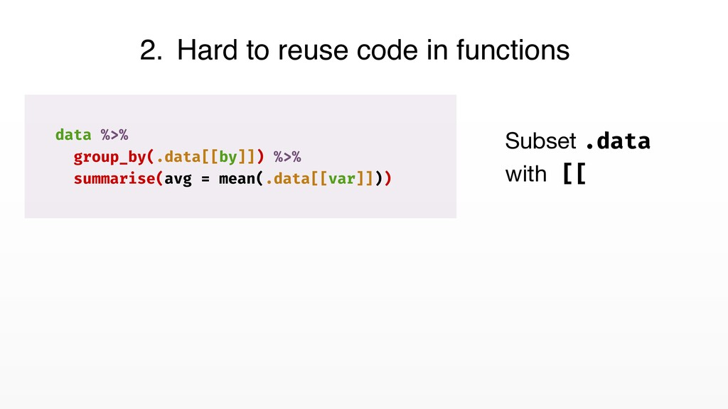 2. Hard to reuse code in functions data %>% gro...