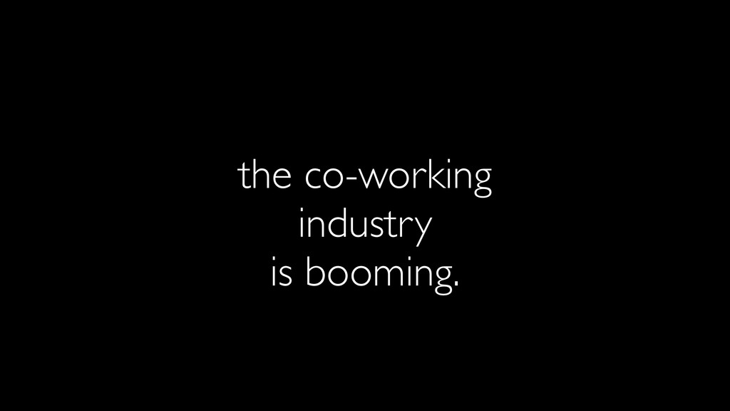 the co-working industry is booming.
