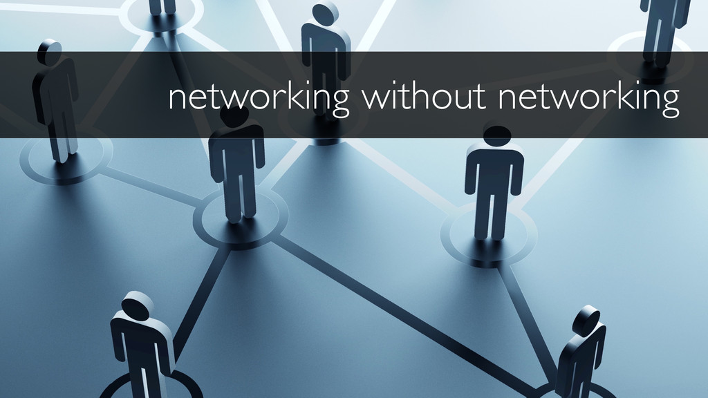 networking without networking