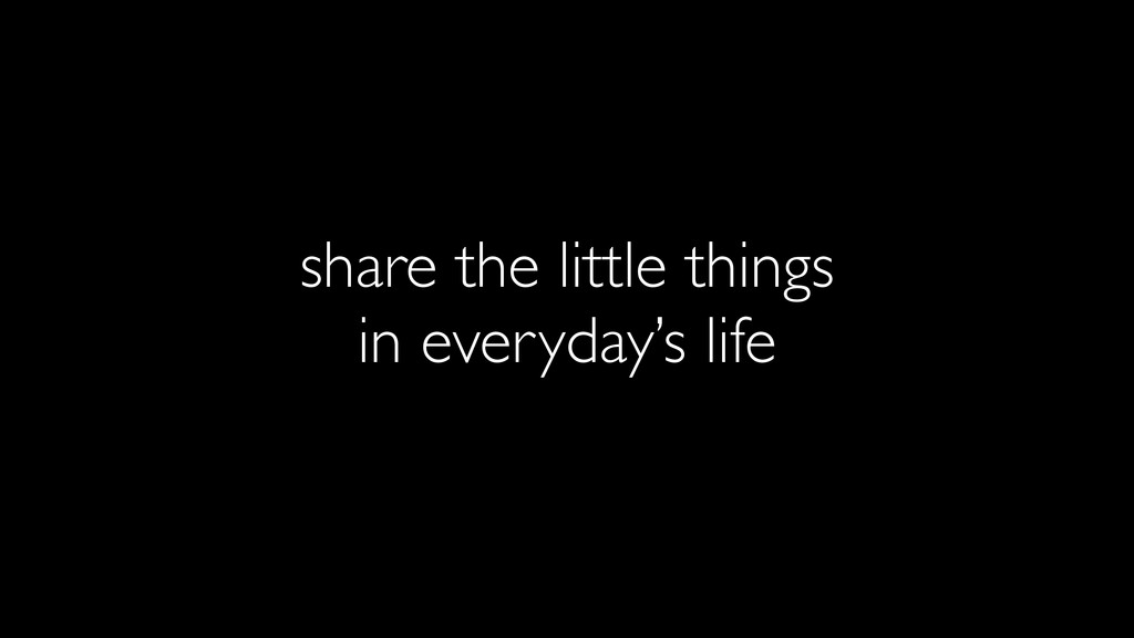 share the little things in everyday's life