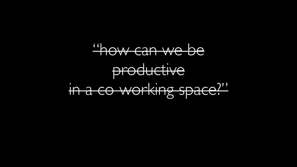 """""""how can we be productive in a co-working space..."""