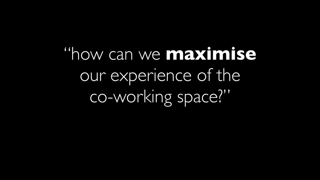 """""""how can we maximise our experience of the co-w..."""