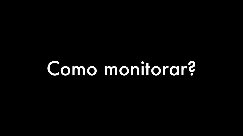 Como monitorar?