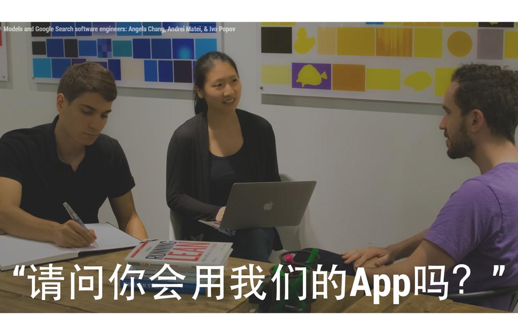 """请问你会⽤用我们的App吗?"" Models and Google Search softw..."