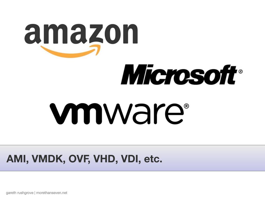 AMI, VMDK, OVF, VHD, VDI, etc. gareth rushgrove...