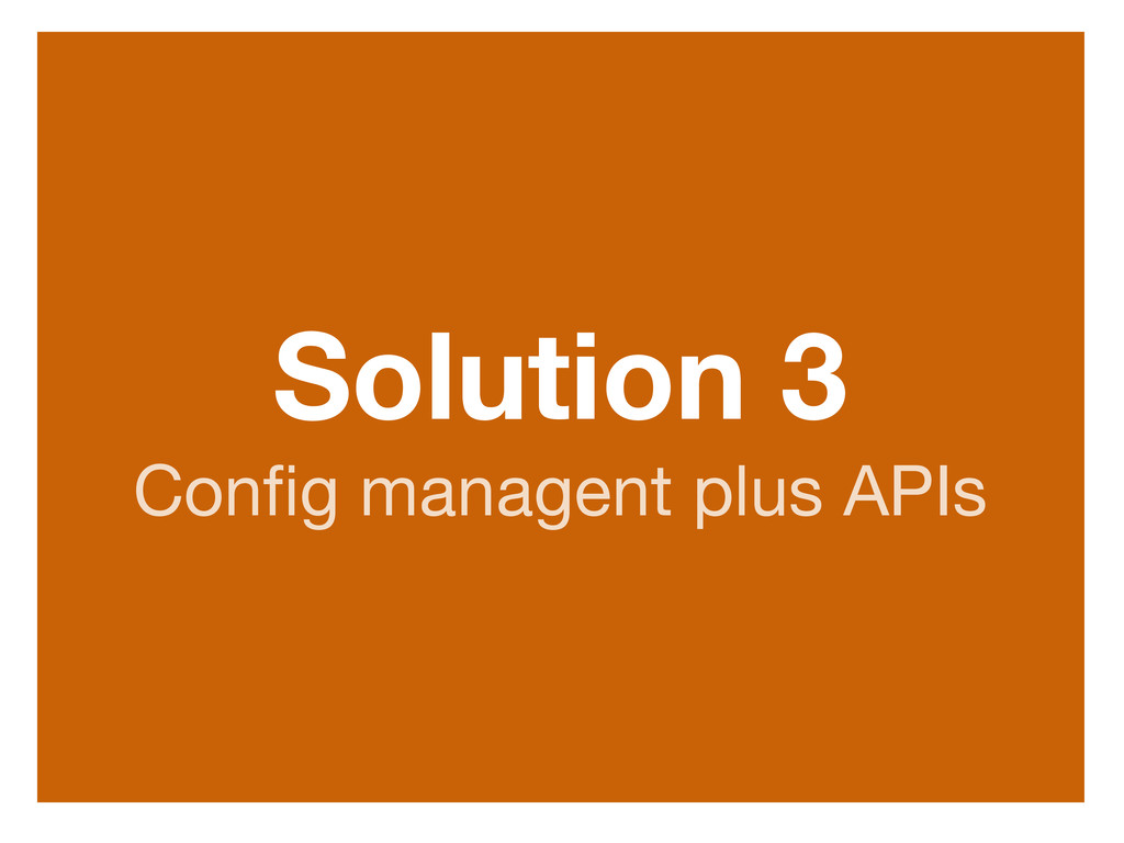 Solution 3 Config managent plus APIs http://www....