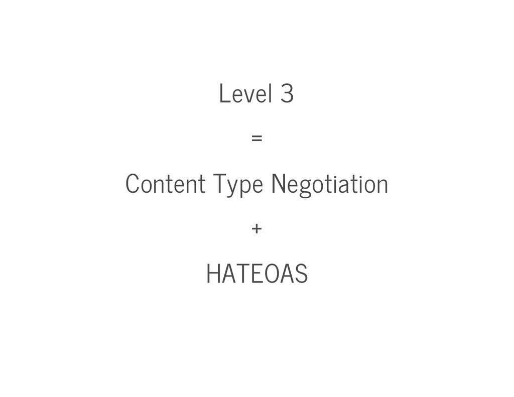 Level 3 = Content Type Negotiation + HATEOAS